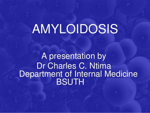 AMYLOIDOSIS A presentation by Dr Charles C. Ntima Department of Internal Medicine BSUTH