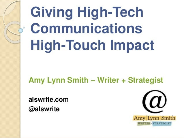 Giving High-Tech Communications High-Touch Impact Amy Lynn Smith – Writer + Strategist alswrite.com @alswrite