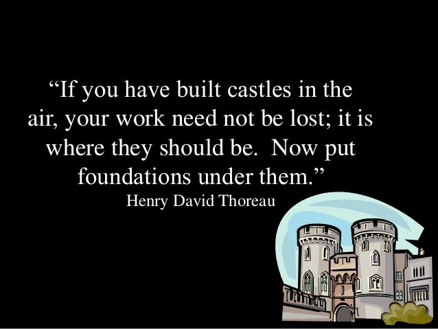 """If you have built castles in theair, your work need not be lost; it is  where they should be. Now put      foundations un..."