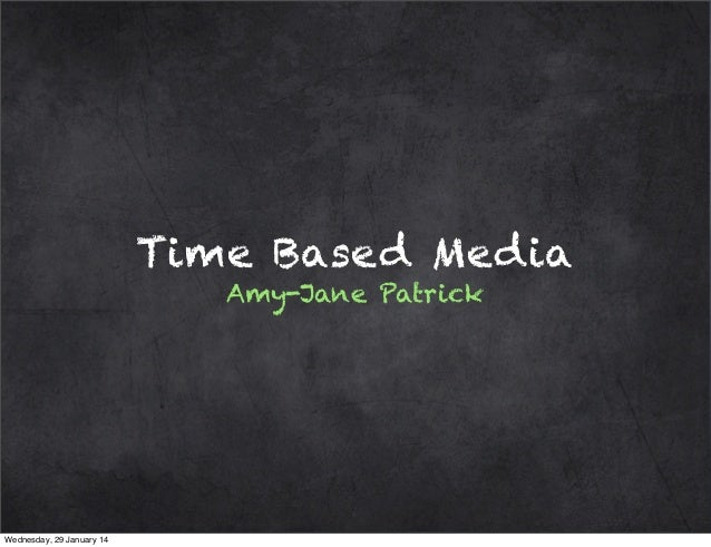 Time Based Media Amy-Jane Patrick  Wednesday, 29 January 14