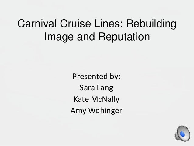 Carnival Cruise Lines: Rebuilding Image and Reputation Presented by: Sara Lang Kate McNally Amy Wehinger