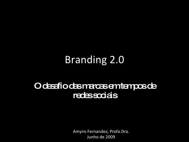 Branding 2.0 O desafio das marcas em tempos de redes sociais Amyris Fernandez, Profa.Dra. Junho de 2009