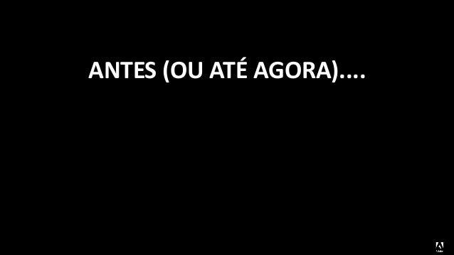 ANTES (OU ATÉ AGORA)....