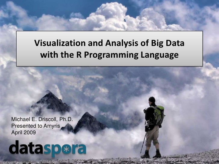 Visualization and Analysis of Big Data           with the R Programming Language     Michael E. Driscoll, Ph.D. Presented ...