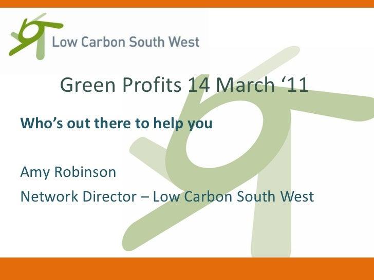 Green Profits 14 March '11 <ul><li>Who's out there to help you </li></ul><ul><li>Amy Robinson </li></ul><ul><li>Network Di...