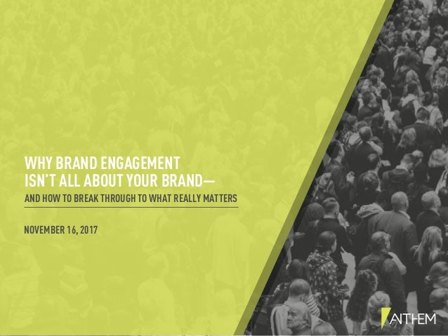WHY BRAND ENGAGEMENT ISN'T ALL ABOUT YOUR BRAND— AND HOW TO BREAK THROUGH TO WHAT REALLY MATTERS NOVEMBER 16, 2017