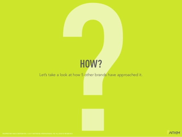?HOW? Let's take a look at how 5 other brands have approached it. PROPRIETARY AND CONFIDENTIAL © 2017 MATTHEWS INTERNATION...