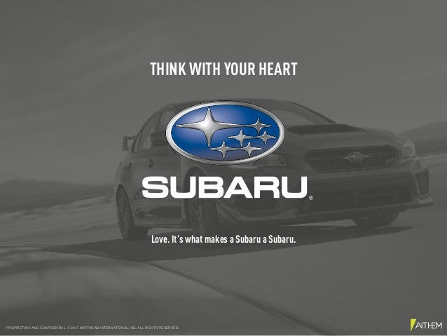 Love. It's what makes a Subaru a Subaru. THINK WITH YOUR HEART PROPRIETARY AND CONFIDENTIAL © 2017 MATTHEWS INTERNATIONAL,...