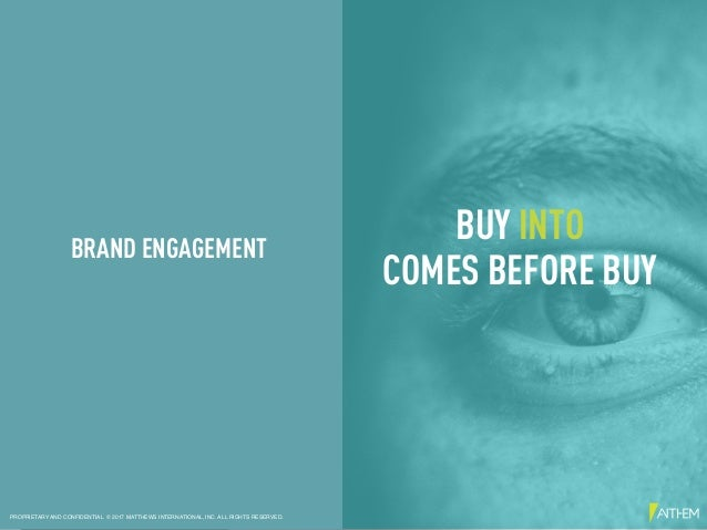 BUY INTO COMES BEFORE BUY BRAND ENGAGEMENT PROPRIETARY AND CONFIDENTIAL © 2017 MATTHEWS INTERNATIONAL, INC. ALL RIGHTS RES...