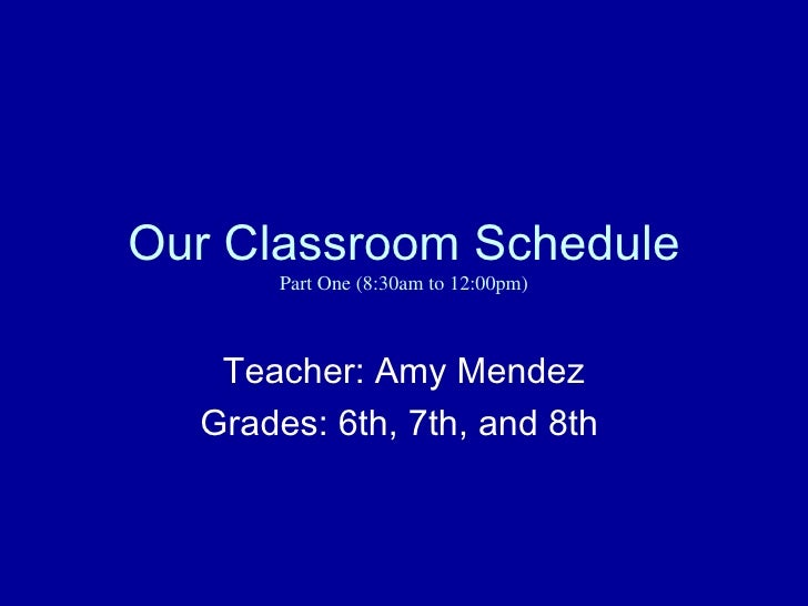 Our Classroom Schedule      Part One (8:30am to 12:00pm)   Teacher: Amy Mendez  Grades: 6th, 7th, and 8th