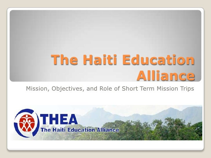 The Haiti Education                    AllianceMission, Objectives, and Role of Short Term Mission Trips