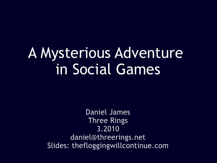 A Mysterious Adventure  in Social Games Daniel James Three Rings 3.2010 [email_address] Slides: thefloggingwillcontinue.com