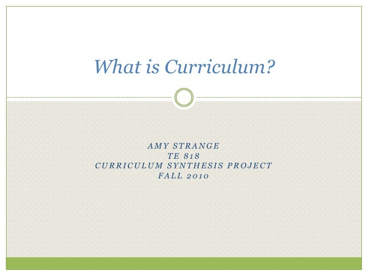 Amy Strange<br />TE 818<br />Curriculum Synthesis Project<br />Fall 2010<br />What is Curriculum?<br />