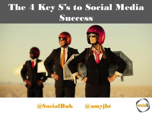 The 4 Key S's to Social Media Success @SocialBuk @amyjht