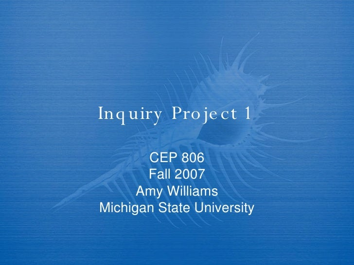 Inquiry Project 1 CEP 806 Fall 2007 Amy Williams Michigan State University