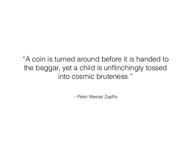 """– Peter Wessel Zapffe """"A coin is turned around before it is handed to the beggar, yet a child is unflinchingly tossed into ..."""