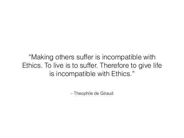 """– Theophile de Giraud """"Making others suffer is incompatible with Ethics.To live is to suffer.Therefore to give life is i..."""
