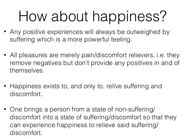 How about happiness? • Any positive experiences will always be outweighed by suffering which is a more powerful feeling. ...