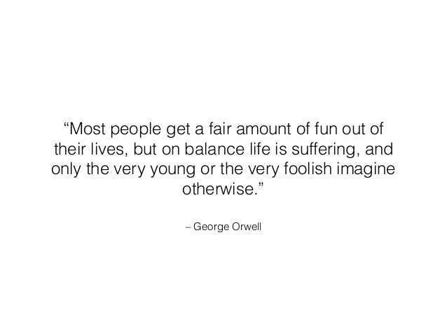 """– George Orwell """"Most people get a fair amount of fun out of their lives, but on balance life is suffering, and only the v..."""