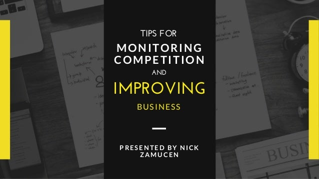IMPROVING MONITORING COMPETITION AND BUSINESS TIPS FOR PRESENTED BY NICK ZAMUCEN