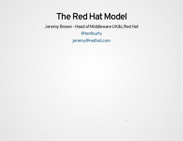The Red Hat Model Jeremy Brown - Head of Middleware UK&I, Red Hat @tenfourty jeremy@redhat.com 0