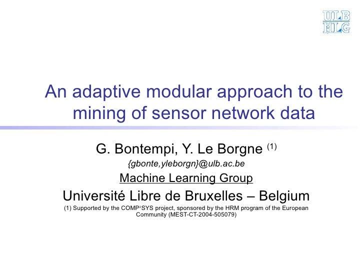 An adaptive modular approach to the mining of sensor network data G. Bontempi, Y. Le Borgne  (1) {gbonte,yleborgn}@ulb.ac....