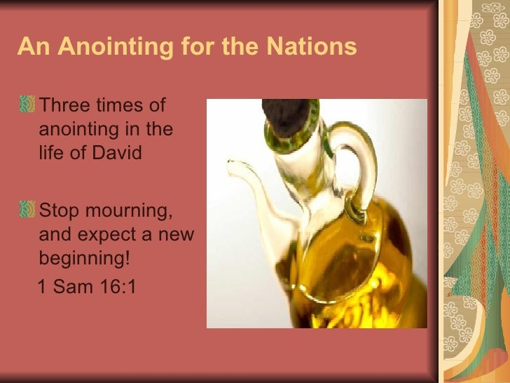 An Anointing for the Nations <ul><li>Three times of anointing in the  life of David </li></ul><ul><li>Stop mourning, and e...