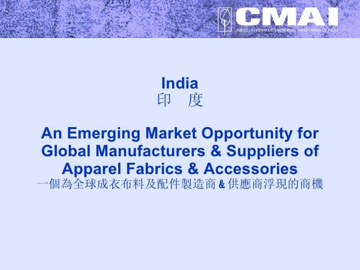 India 印  度 An Emerging Market Opportunity for Global Manufacturers & Suppliers of Apparel Fabrics & Accessories 一個為全球成衣布料及...