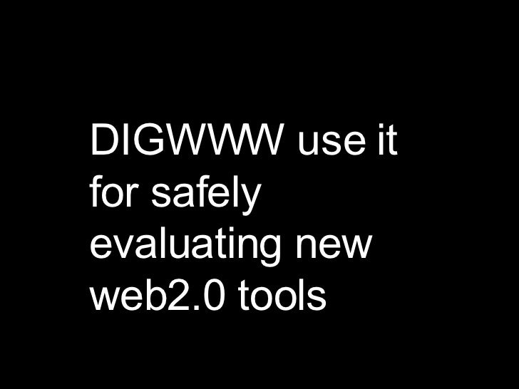 DIGWWW use it for safely evaluating new web2.0 tools