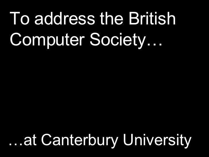 To address the British Computer Society… … at Canterbury University