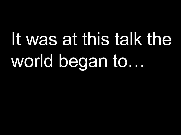 It was at this talk the world began to…