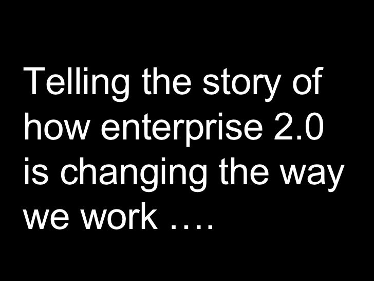 Telling the story of how enterprise 2.0 is changing the way we work ….