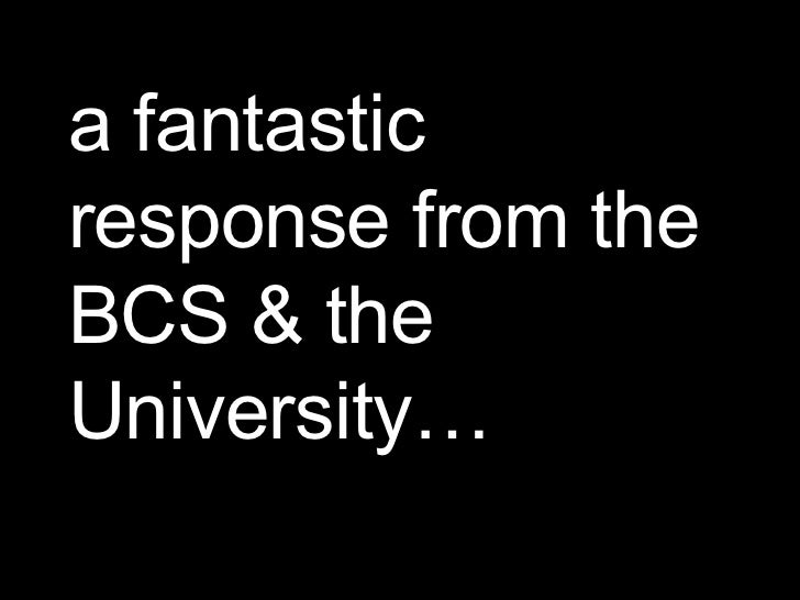 a fantastic response from the BCS & the University…