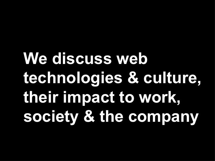 We discuss web technologies & culture, their impact to work, society & the company