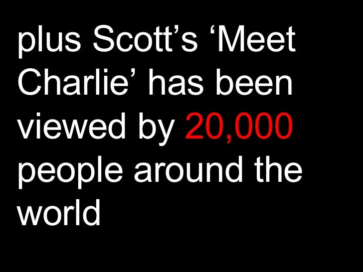 plus Scott's 'Meet Charlie' has been viewed by  20,000  people around the world