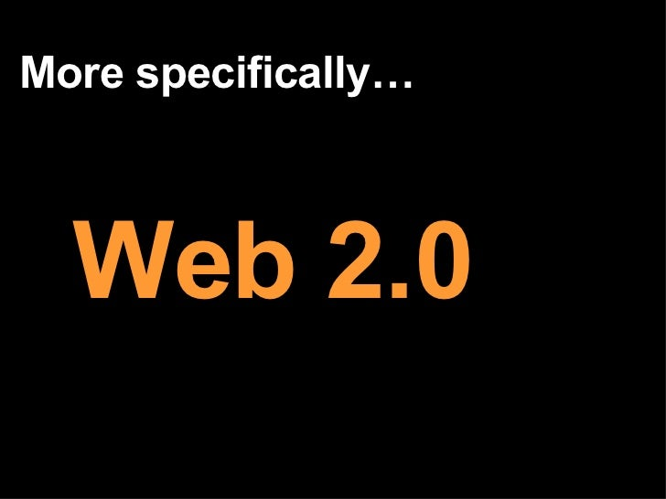 More specifically… Web 2.0