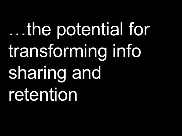 … the potential for transforming info sharing and retention