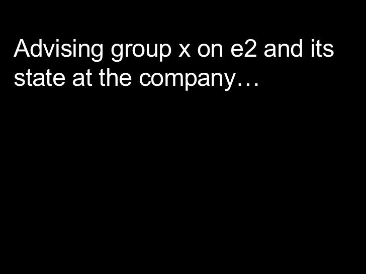 Advising group x on e2 and its state at the company…