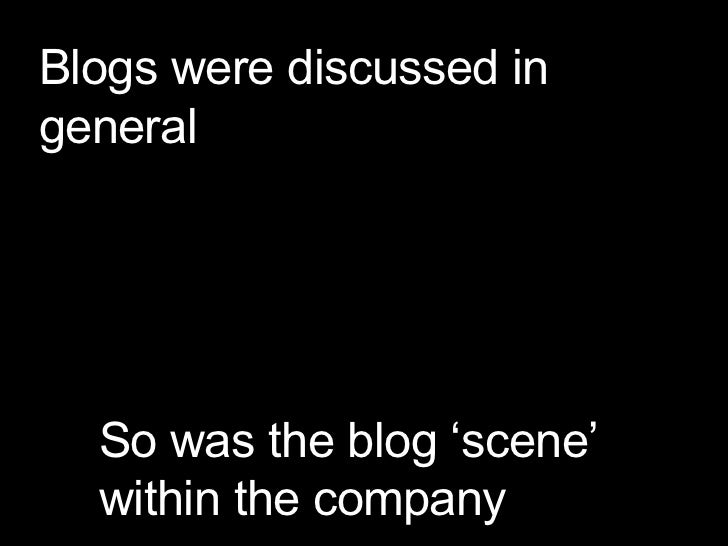 Blogs were discussed in general So was the blog 'scene' within the company