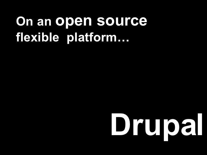 On an  open source  flexible  platform… Drupal