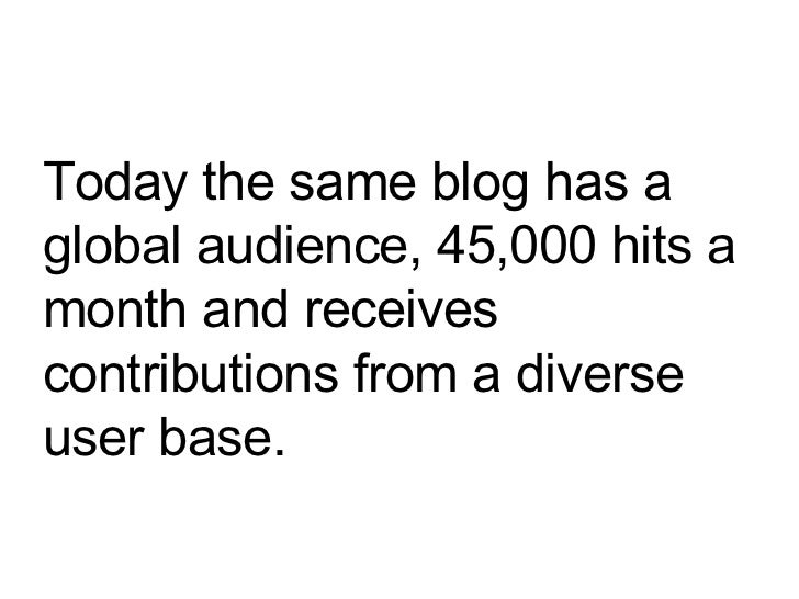 Today the same blog has a global audience, 45,000 hits a month and receives contributions from a diverse user base.
