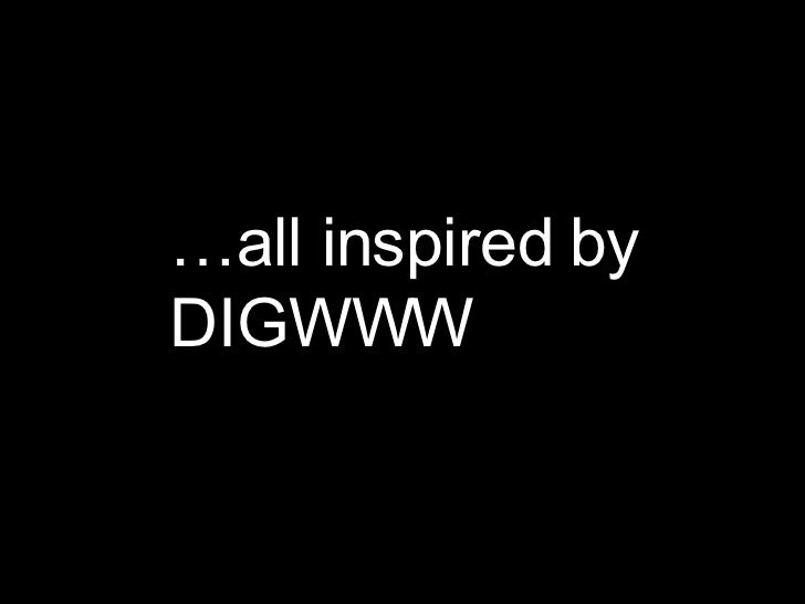 … all inspired by DIGWWW