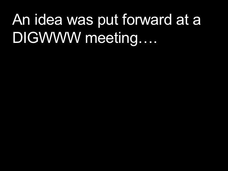 An idea was put forward at a DIGWWW meeting….