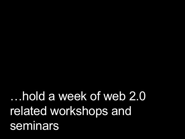 … hold a week of web 2.0 related workshops and seminars