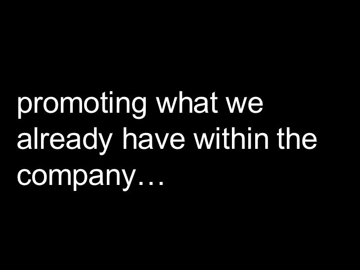 promoting what we already have within the company…