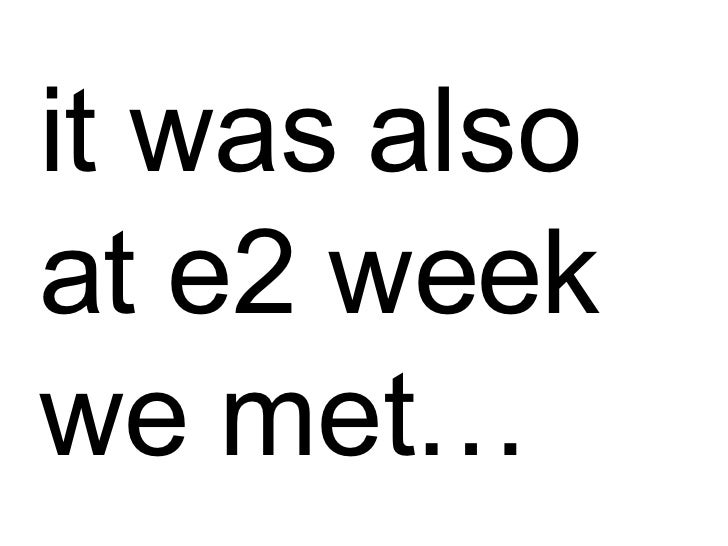 it was also at e2 week we met…