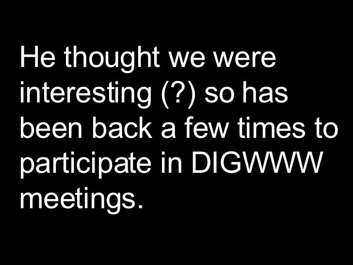 He thought we were interesting (?) so has been back a few times to participate in DIGWWW meetings.