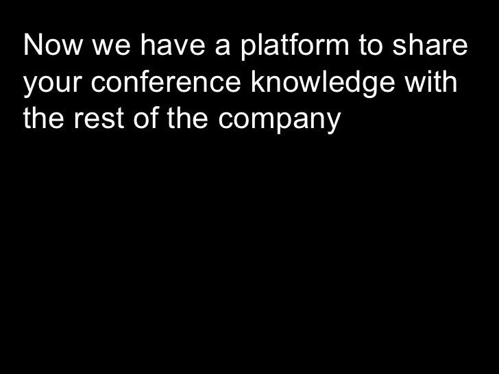 Now we have a platform to share your conference knowledge with the rest of the company