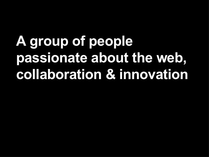 A group of people passionate about the web, collaboration & innovation