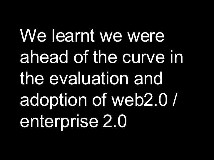 We learnt we were ahead of the curve in the evaluation and adoption of web2.0 / enterprise 2.0